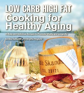 Low Carb High Fat Cooking for Healthy Aging by Birgitta Höglund and Annika Dahlqvist